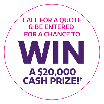 Call for a quote & be entered for a chance to win a $20,000 cash prize!†