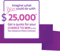Image what you could do with $25,000* Get a quote for your chance to win in the You Deserve More Contest.